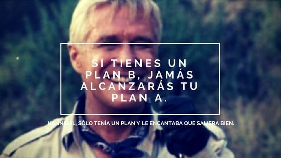 Si tienes un Plan B, jamás alcanzarás tu Plan A.